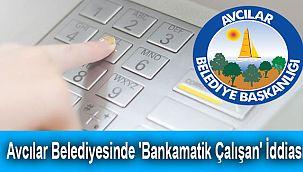 Avcılar Belediyesinde 'Bankamatik Çalışan' İddiası