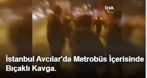 İstanbul Avcılar'da Metrobüs İçerisinde Bıçaklı Kavga